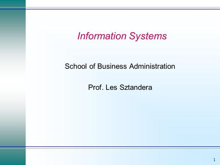 1 Information Systems School of Business Administration Prof. Les Sztandera.
