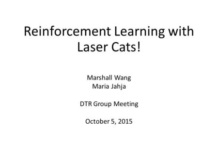 Reinforcement Learning with Laser Cats! Marshall Wang Maria Jahja DTR Group Meeting October 5, 2015.