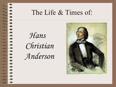 The Life & Times of: Hans Christian Anderson Where did he live? Hans Christian Andersen was born in the town of Odense in Denmark, on Tuesday, April.