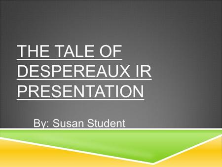 THE TALE OF DESPEREAUX IR PRESENTATION By: Susan Student.