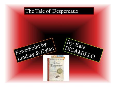 The Tale of Despereaux By: Kate DiCAMILLO PowerPoint by: Lindsay & Dylan.