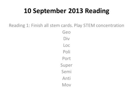 10 September 2013 Reading Reading 1: Finish all stem cards. Play STEM concentration Geo Div Loc Poli Port Super Semi Anti Mov.