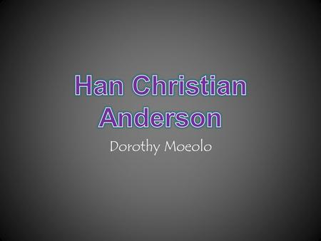 Dorothy Moeolo. Autobiography Slide Hans Christian Anderson is a Danish author and a poet noted for children stories. Hans Christian Anderson was one.