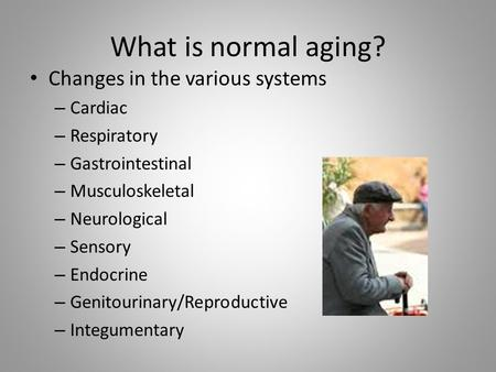 What is normal aging? Changes in the various systems – Cardiac – Respiratory – Gastrointestinal – Musculoskeletal – Neurological – Sensory – Endocrine.