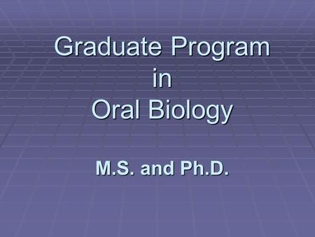 Graduate Program in Oral Biology M.S. and Ph.D.. Students are trained to become competent researchers with advanced knowledge and skills in research and.