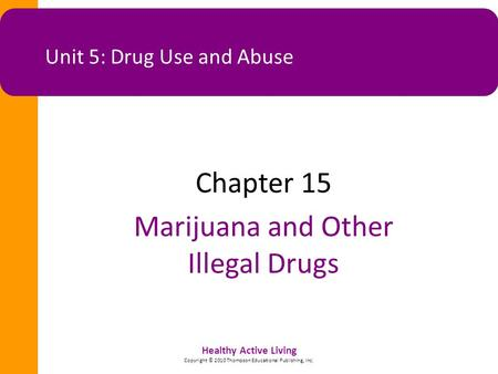 Healthy Active Living Copyright © 2010 Thompson Educational Publishing, Inc. Unit 5: Drug Use and Abuse Chapter 15 Marijuana and Other Illegal Drugs.