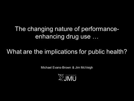 The changing nature of performance- enhancing drug use … What are the implications for public health? Michael Evans-Brown & Jim McVeigh.