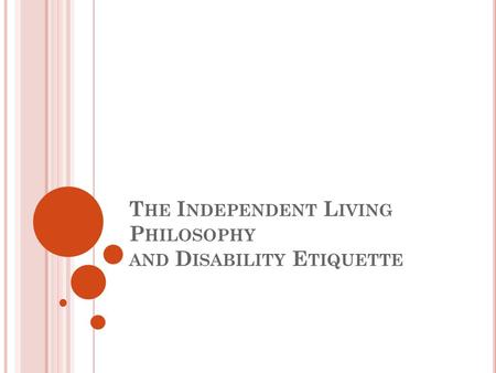 T HE I NDEPENDENT L IVING P HILOSOPHY AND D ISABILITY E TIQUETTE.