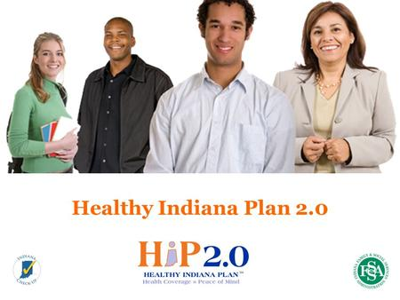 Healthy Indiana Plan 2.0. Key Dates 2 Jan 27, 2015 State starts taking HIP 2.0 applications Feb 1, 2015 HIP 2.0 coverage begins May 4, 2015 Gateway to.