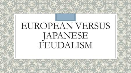 EUROPEAN VERSUS JAPANESE FEUDALISM. WHAT FREEDOMS WOULD YOU GIVE UP FOR PROTECTION?