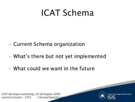 ICAT Schema Current Schema organization What's there but not yet implemented What could we want in the future 1 ICAT developer workshop, 25-26 August 2009.