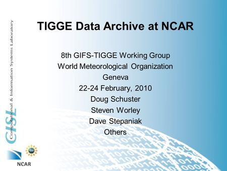 TIGGE Data Archive at NCAR 8th GIFS-TIGGE Working Group World Meteorological Organization Geneva 22-24 February, 2010 Doug Schuster Steven Worley Dave.