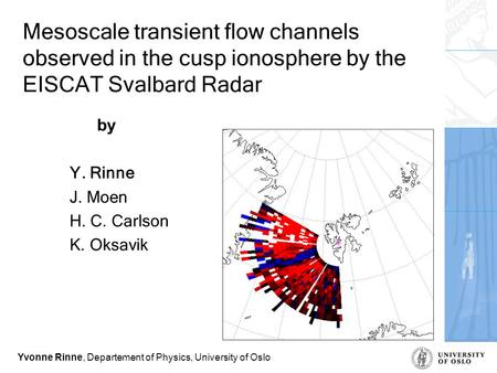 Yvonne Rinne, Departement of Physics, University of Oslo Mesoscale transient flow channels observed in the cusp ionosphere by the EISCAT Svalbard Radar.
