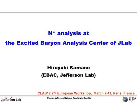 N* analysis at the Excited Baryon Analysis Center of JLab Hiroyuki Kamano (EBAC, Jefferson Lab) CLAS12 2 nd European Workshop, March 7-11, Paris, France.