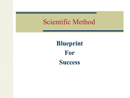 Scientific Method Blueprint For Success Define the Problem  Make sure you know what the problem is.  State the problem as a clear question.  Will.