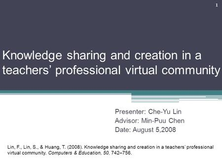 Knowledge sharing and creation in a teachers' professional virtual community Presenter: Che-Yu Lin Advisor: Min-Puu Chen Date: August 5,2008 1 Lin, F.,
