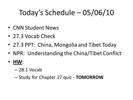 Today's Schedule – 05/06/10 CNN Student News 27.3 Vocab Check 27.3 PPT: China, Mongolia and Tibet Today NPR: Understanding the China/Tibet Conflict HW: