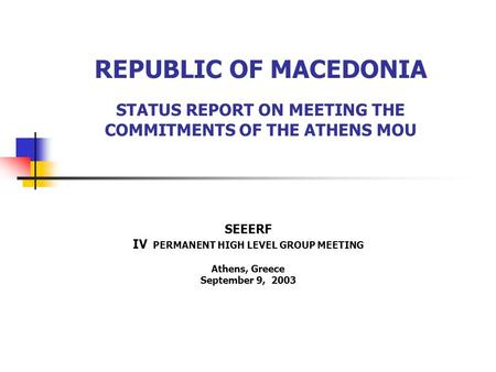 REPUBLIC OF MACEDONIA STATUS REPORT ON MEETING THE COMMITMENTS OF THE ATHENS MOU SEEERF IV PERMANENT HIGH LEVEL GROUP MEETING Athens, Greece September.