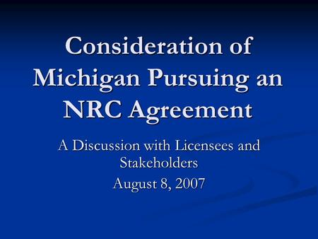 Consideration of Michigan Pursuing an NRC Agreement A Discussion with Licensees and Stakeholders August 8, 2007.