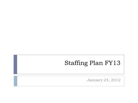 Staffing Plan FY13 January 24, 2012. Assumptions  Sustain excellence in academic programs  No substantive changes to curriculum beyond those required.