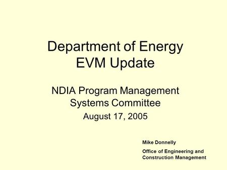 Department of Energy EVM Update NDIA Program Management Systems Committee August 17, 2005 Mike Donnelly Office of Engineering and Construction Management.