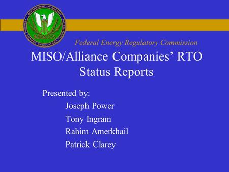 Federal Energy Regulatory Commission MISO/Alliance Companies' RTO Status Reports Presented by: Joseph Power Tony Ingram Rahim Amerkhail Patrick Clarey.