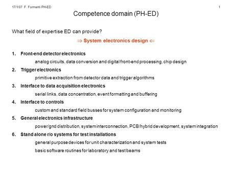 17/1/07 F. Formenti PH-ED1 Competence domain (PH-ED) What field of expertise ED can provide?  System electronics design  1.Front-end detector electronics.
