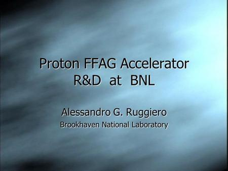 Proton FFAG Accelerator R&D at BNL Alessandro G. Ruggiero Brookhaven National Laboratory Alessandro G. Ruggiero Brookhaven National Laboratory.