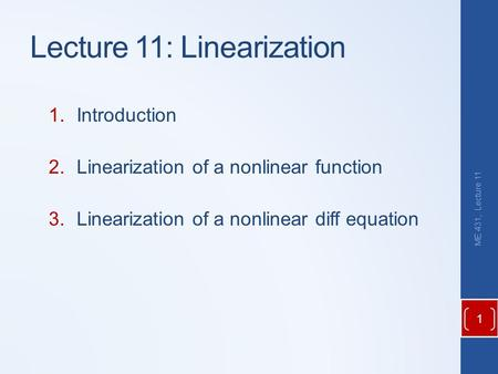 Lecture 11: Linearization 1.Introduction 2.Linearization of a nonlinear function 3.Linearization of a nonlinear diff equation ME 431, Lecture 11 1.