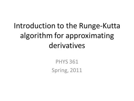 Introduction to the Runge-Kutta algorithm for approximating derivatives PHYS 361 Spring, 2011.