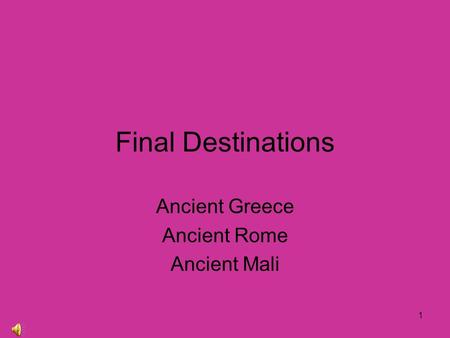 1 Final Destinations Ancient Greece Ancient Rome Ancient Mali.