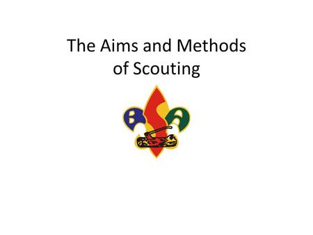 The Aims and Methods of Scouting. Learning Objectives Understand the underlying principles of Scouting Realize how the Aims of Scouting apply to Cub Scouting,