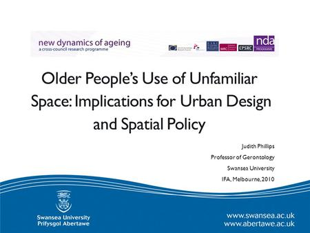 Older People's Use of Unfamiliar Space: Implications for Urban Design and Spatial Policy Judith Phillips Professor of Gerontology Swansea University IFA,