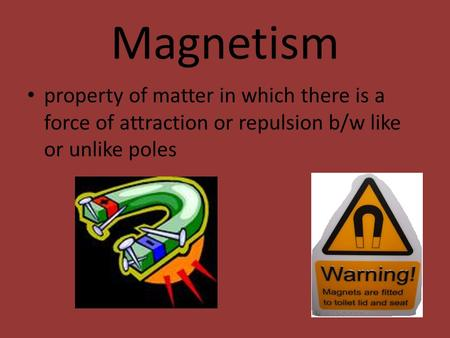 Magnetism property of matter in which there is a force of attraction or repulsion b/w like or unlike poles.