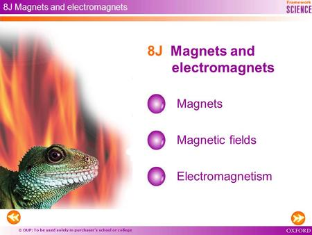 © OUP: To be used solely in purchaser's school or college 8J Magnets and electromagnets Magnets Magnetic fields 8J Magnets and electromagnets Electromagnetism.