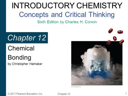 INTRODUCTORY CHEMISTRY INTRODUCTORY CHEMISTRY Concepts and Critical Thinking Sixth Edition by Charles H. Corwin Chapter 12 1 © 2011 Pearson Education,
