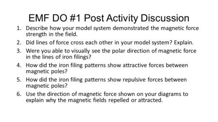 EMF DO #1 Post Activity Discussion 1.Describe how your model system demonstrated the magnetic force strength in the field. 2.Did lines of force cross each.