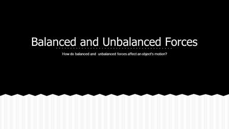 Balanced and Unbalanced Forces How do balanced and unbalanced forces affect an object's motion?
