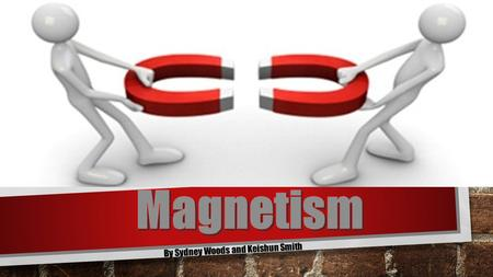By Sydney Woods and Keishun Smith WHAT IS MAGNETISM? MAGNETISM REFERS TO PHYSICAL PHENOMENA ARISING FROM THE FORCE BETWEEN MAGNETS, OBJECTS THAT PRODUCE.