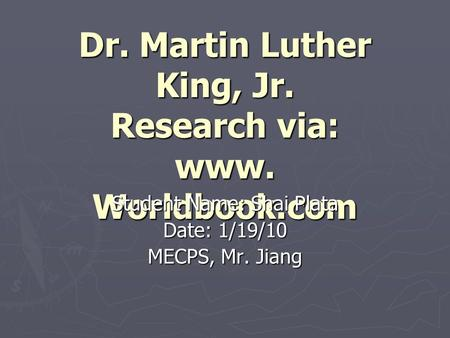 Dr. Martin Luther King, Jr. Research via: www. Worldbook.com Student Name: Shai Plata Date: 1/19/10 MECPS, Mr. Jiang.