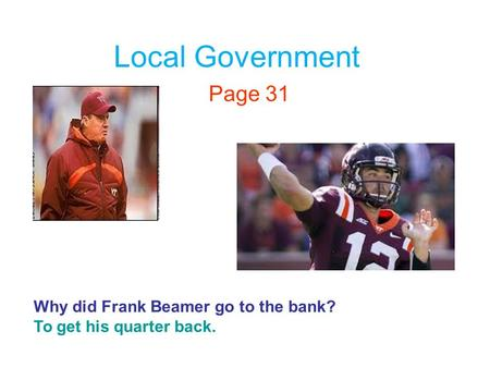 Local Government Page 31 Why did Frank Beamer go to the bank? To get his quarter back.