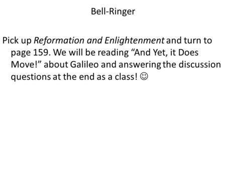 "Bell-Ringer Pick up Reformation and Enlightenment and turn to page 159. We will be reading ""And Yet, it Does Move!"" about Galileo and answering the discussion."