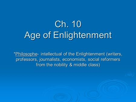 Ch. 10 Age of Enlightenment *Philosophe- intellectual of the Enlightenment (writers, professors, journalists, economists, social reformers from the nobility.