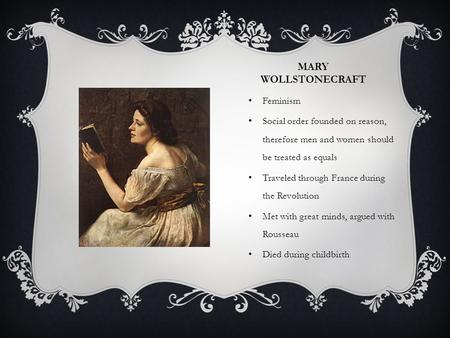 MARY WOLLSTONECRAFT Feminism Social order founded on reason, therefore men and women should be treated as equals Traveled through France during the Revolution.