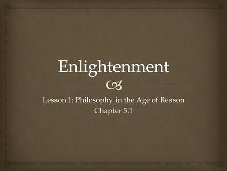 Lesson 1: Philosophy in the Age of Reason Chapter 5.1