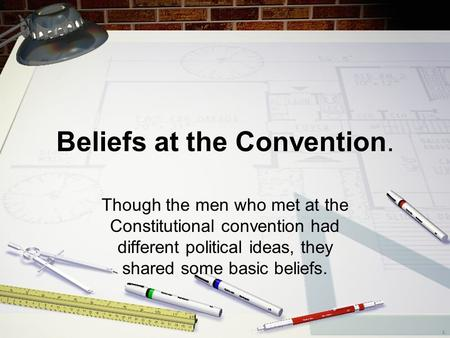 Beliefs at the Convention. Though the men who met at the Constitutional convention had different political ideas, they shared some basic beliefs.
