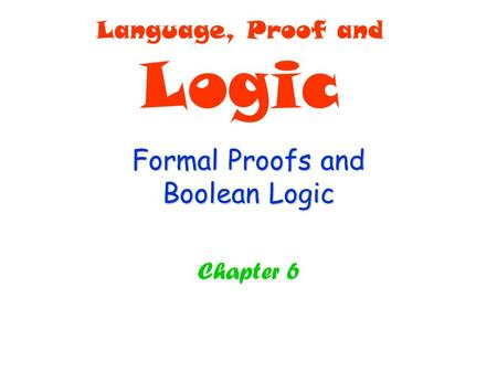 Formal Proofs and Boolean Logic Chapter 6 Language, Proof and Logic.