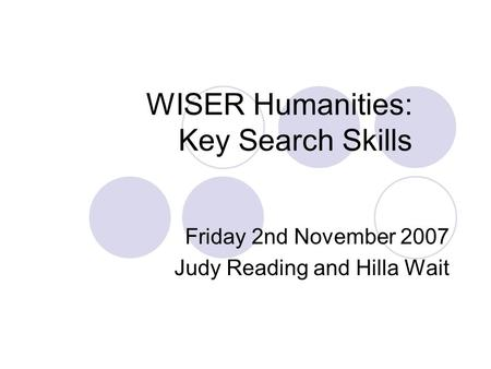 WISER Humanities: Key Search Skills Friday 2nd November 2007 Judy Reading and Hilla Wait.