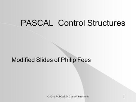 CS241 PASCAL I - Control Structures1 PASCAL Control Structures Modified Slides of Philip Fees.