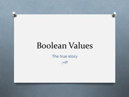 Boolean Values The true story ;=P. Expressions.